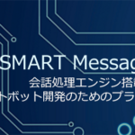 """自動会話システム""""チャットボット""""開発基盤【SMART Message BOT】<br><b>~企業やサービスプロバイダー向けにチャットボット開発を支援~</b>"""